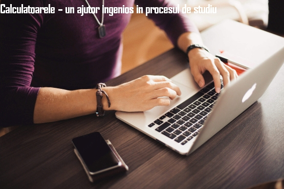 Calculatoarele – un ajutor ingenios in procesul de studiu