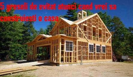 5 greseli de evitat atunci cand vrei sa construiesti o casa